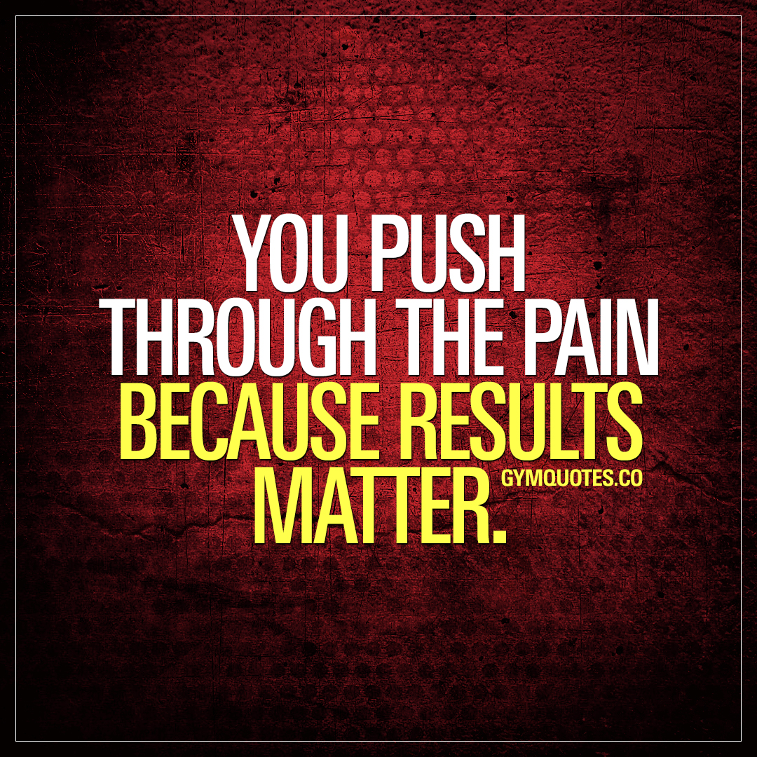 You push through the pain because results matter.