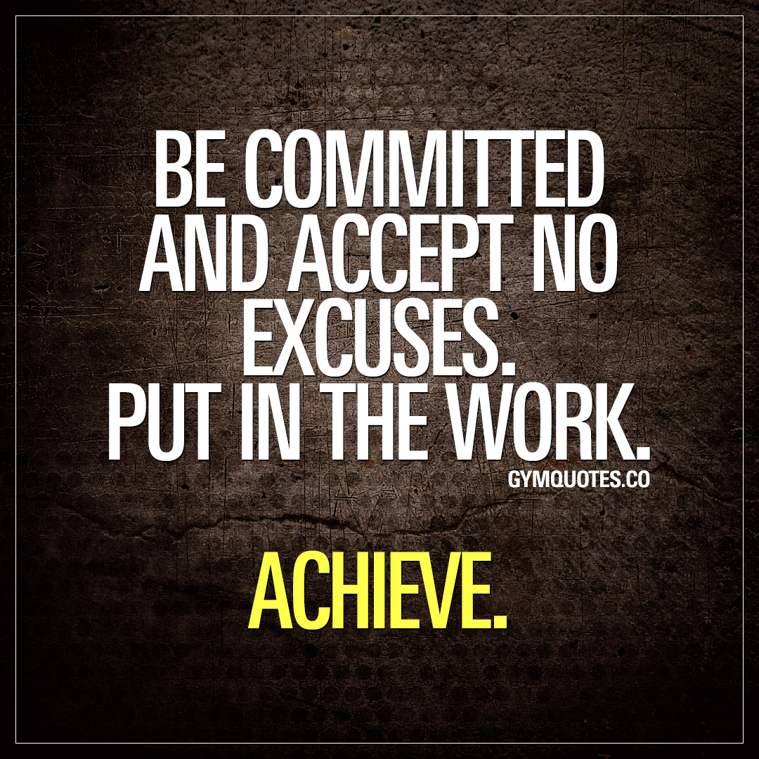 Be committed and accept no excuses. Put in the work. Achieve.
