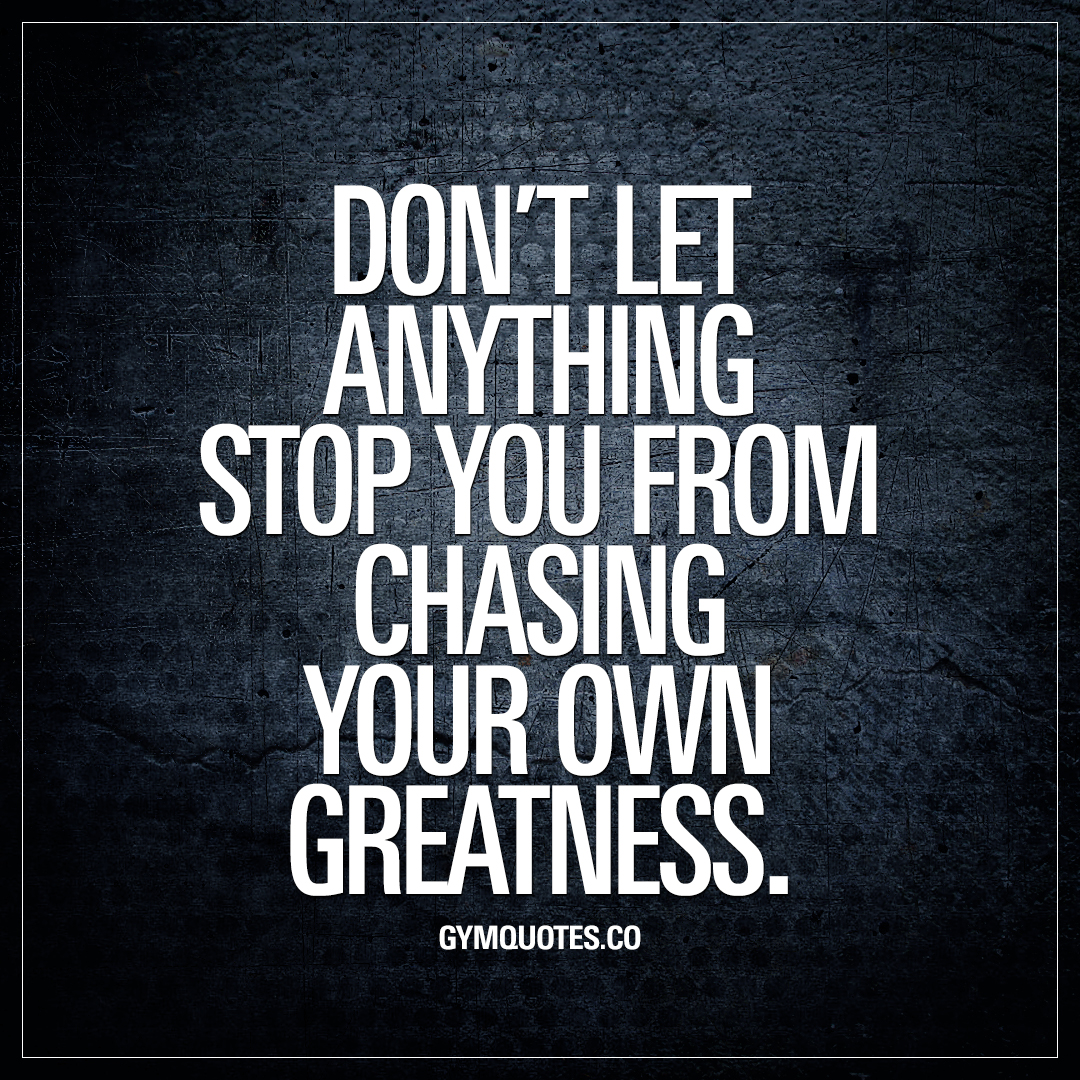 Don't let anything stop you from chasing your own greatness.