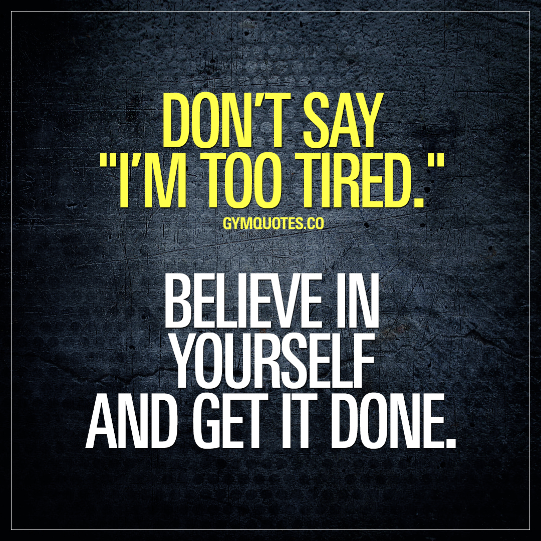 Don't say I'm too tired. Believe in yourself and get it done.
