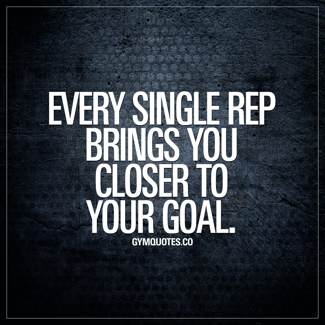 Every single rep brings you closer to your goal.