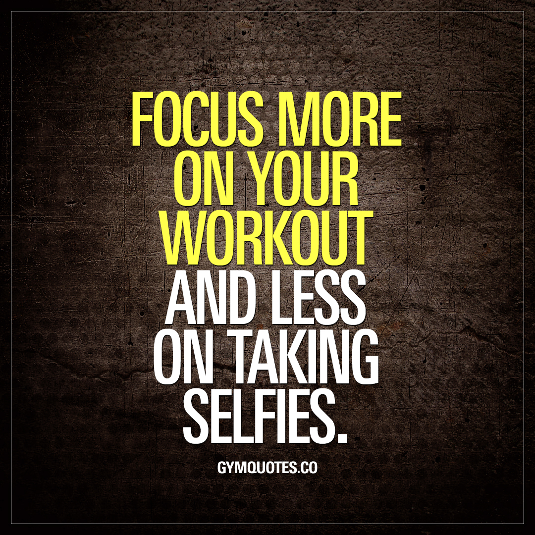 Focus more on your workout and less on taking selfies.