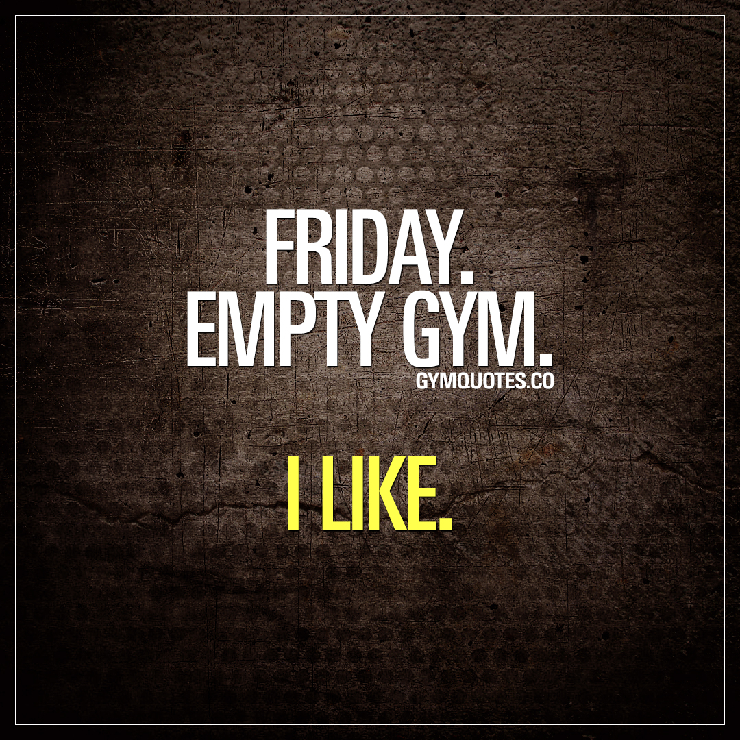 Friday gym quote and meme: Friday. Empty gym. I like.