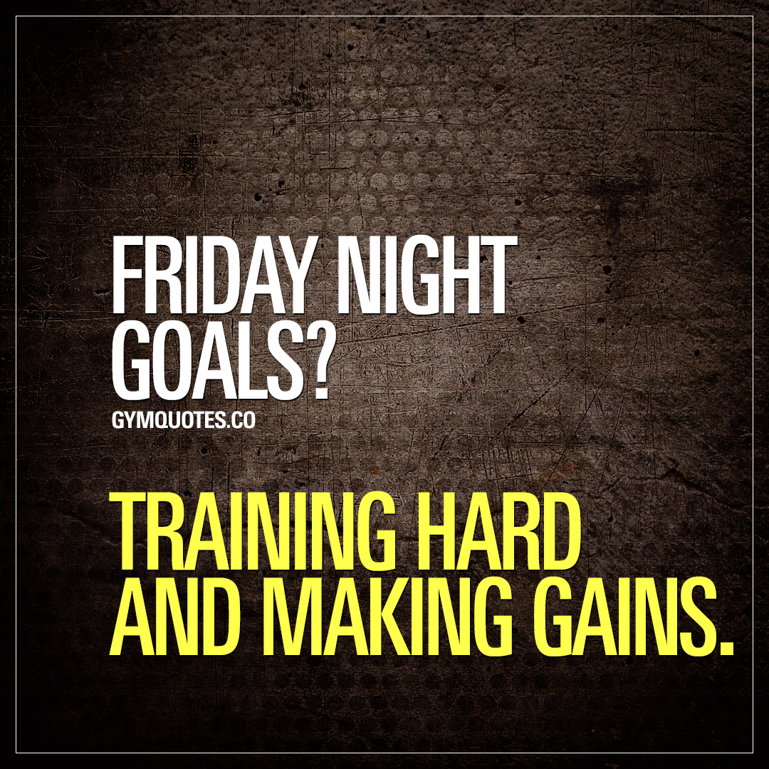 Gym life quote: Friday night goals? Training hard and making ...