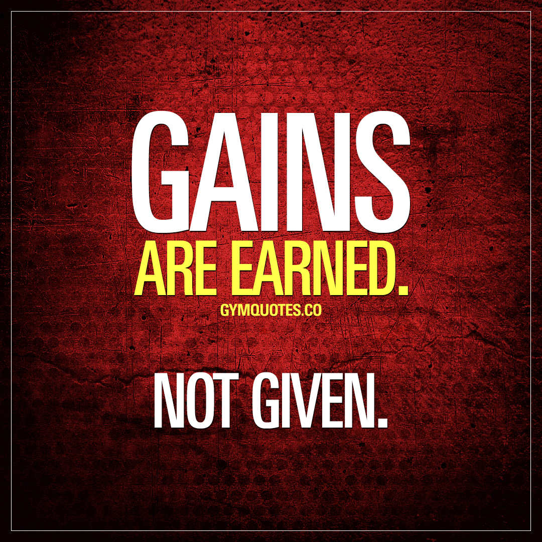 Gains are earned. Not given.