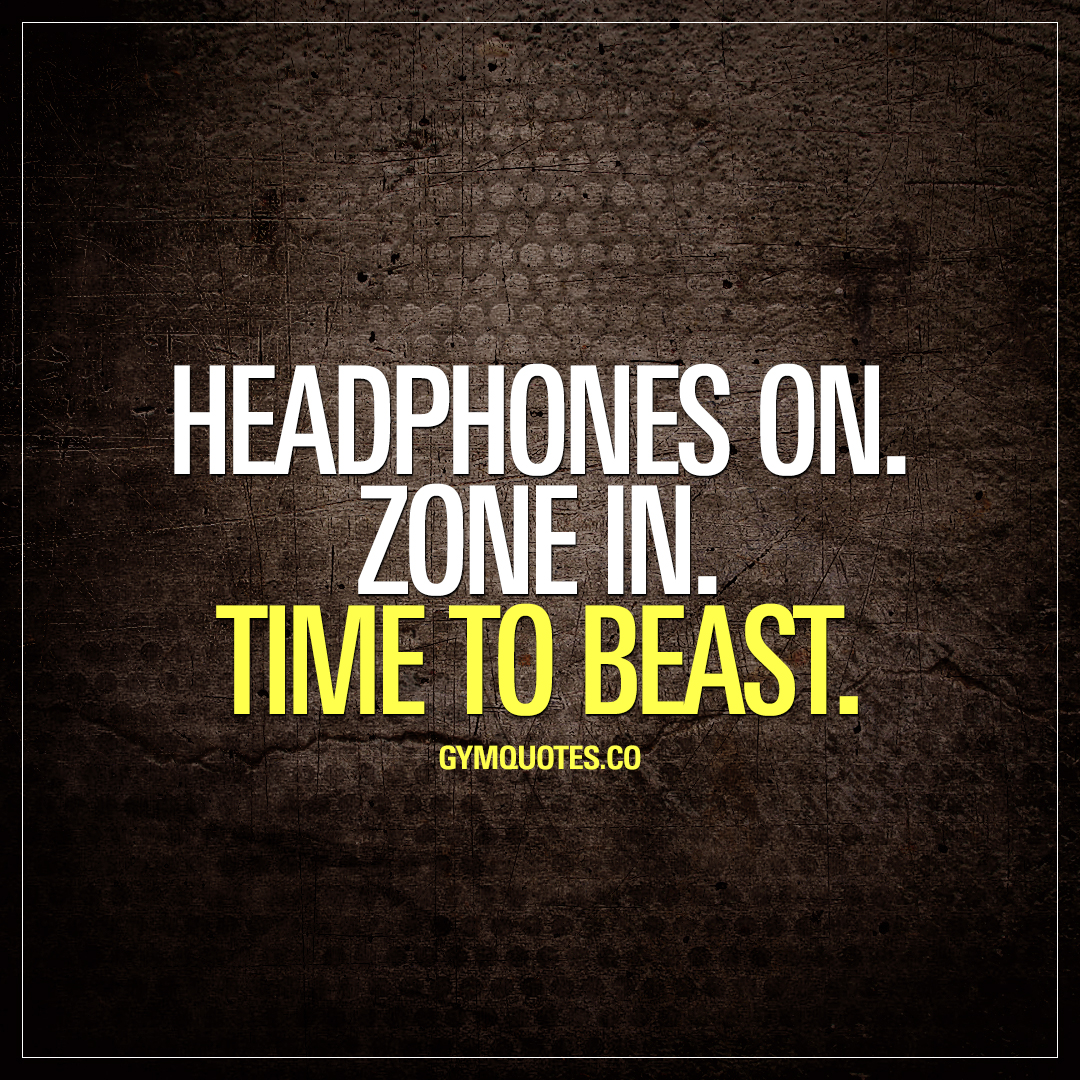 Headphones on. Zone in. Time to beast.