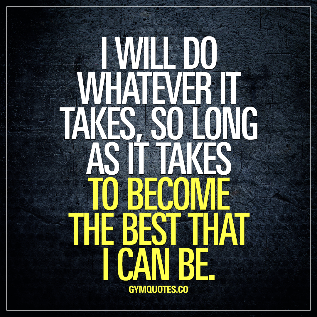 I will do whatever it takes, so long as it takes to become the best that I can be.