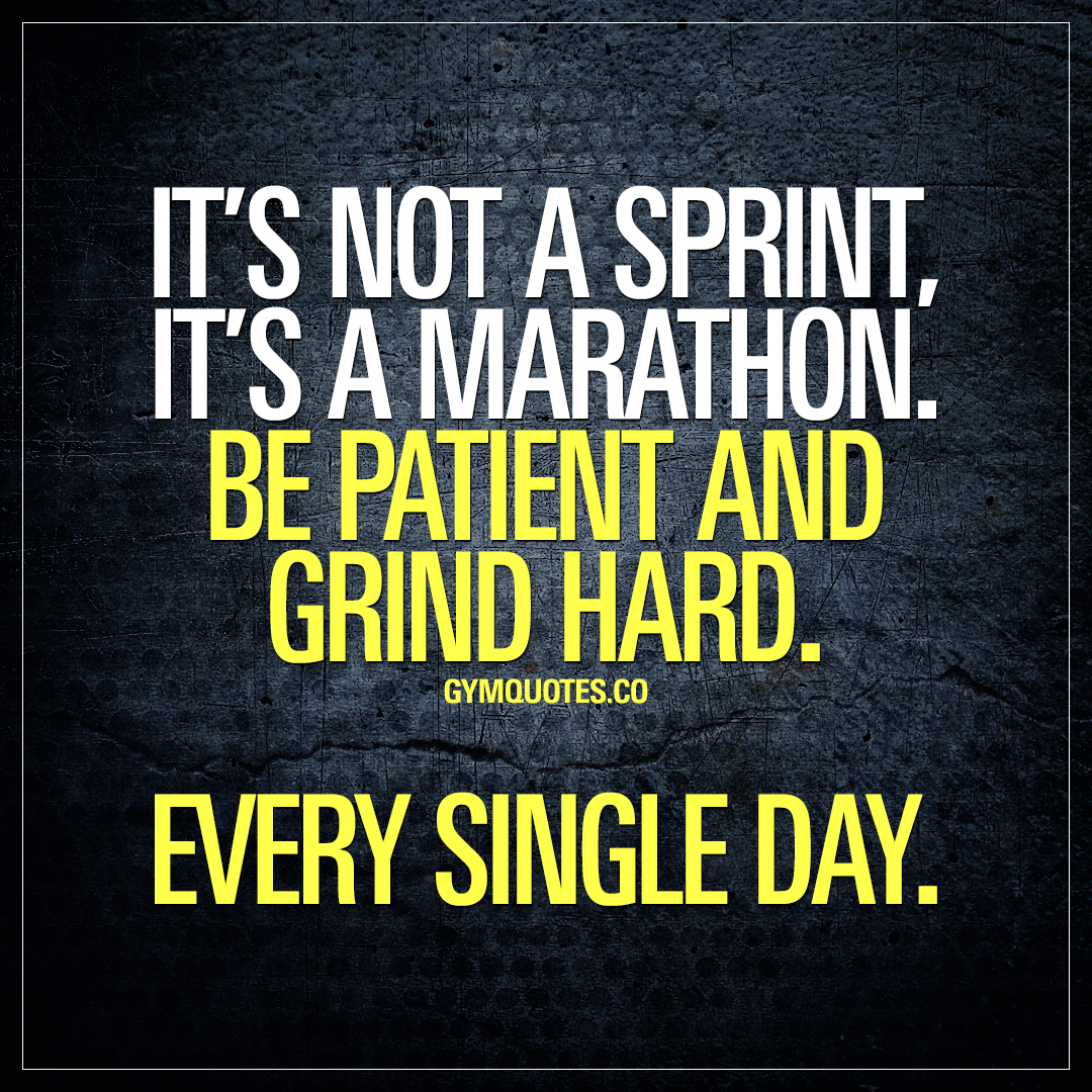 It's not a sprint, it's a marathon. Be patient and grind hard. Every single day.