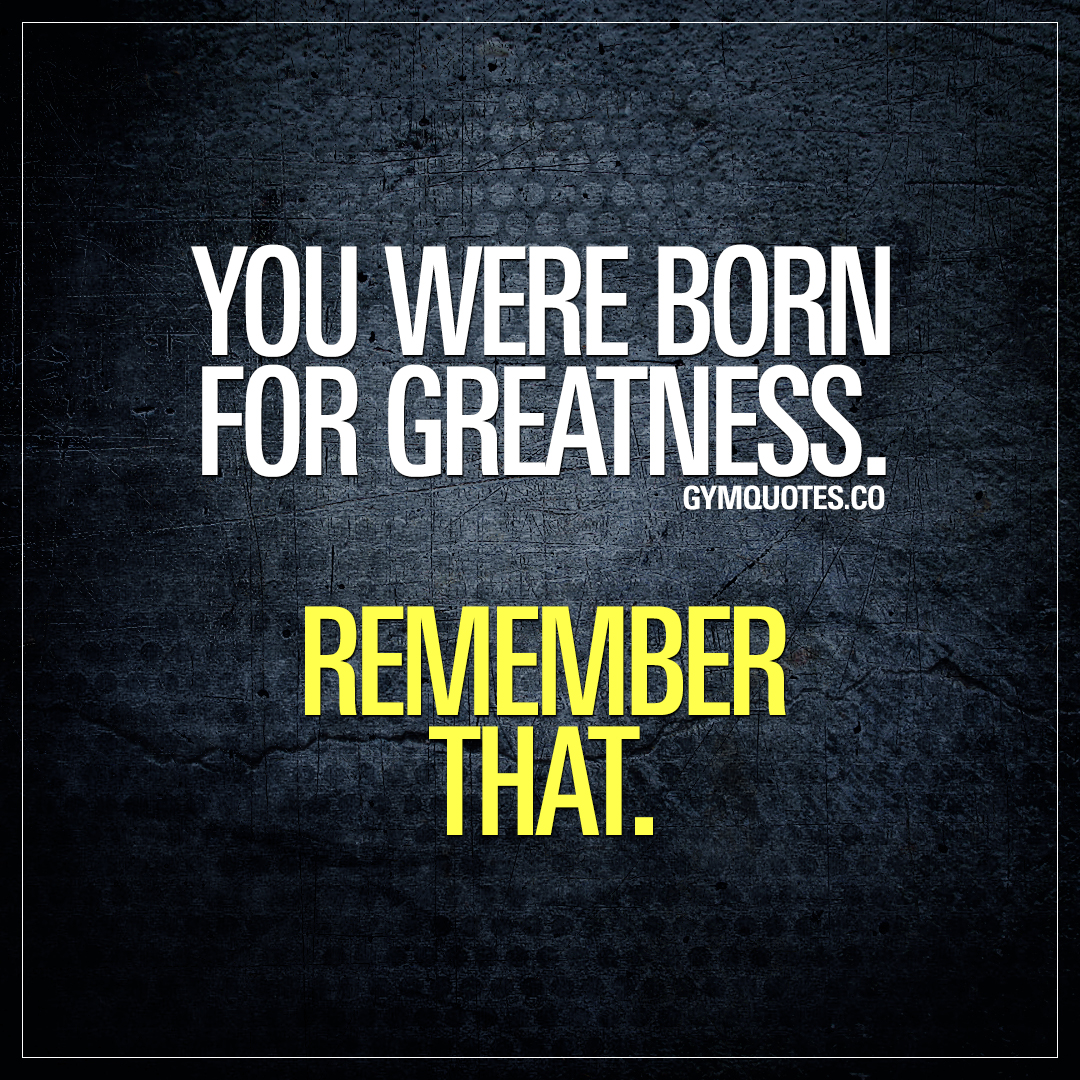 You were born for greatness. Remember that.