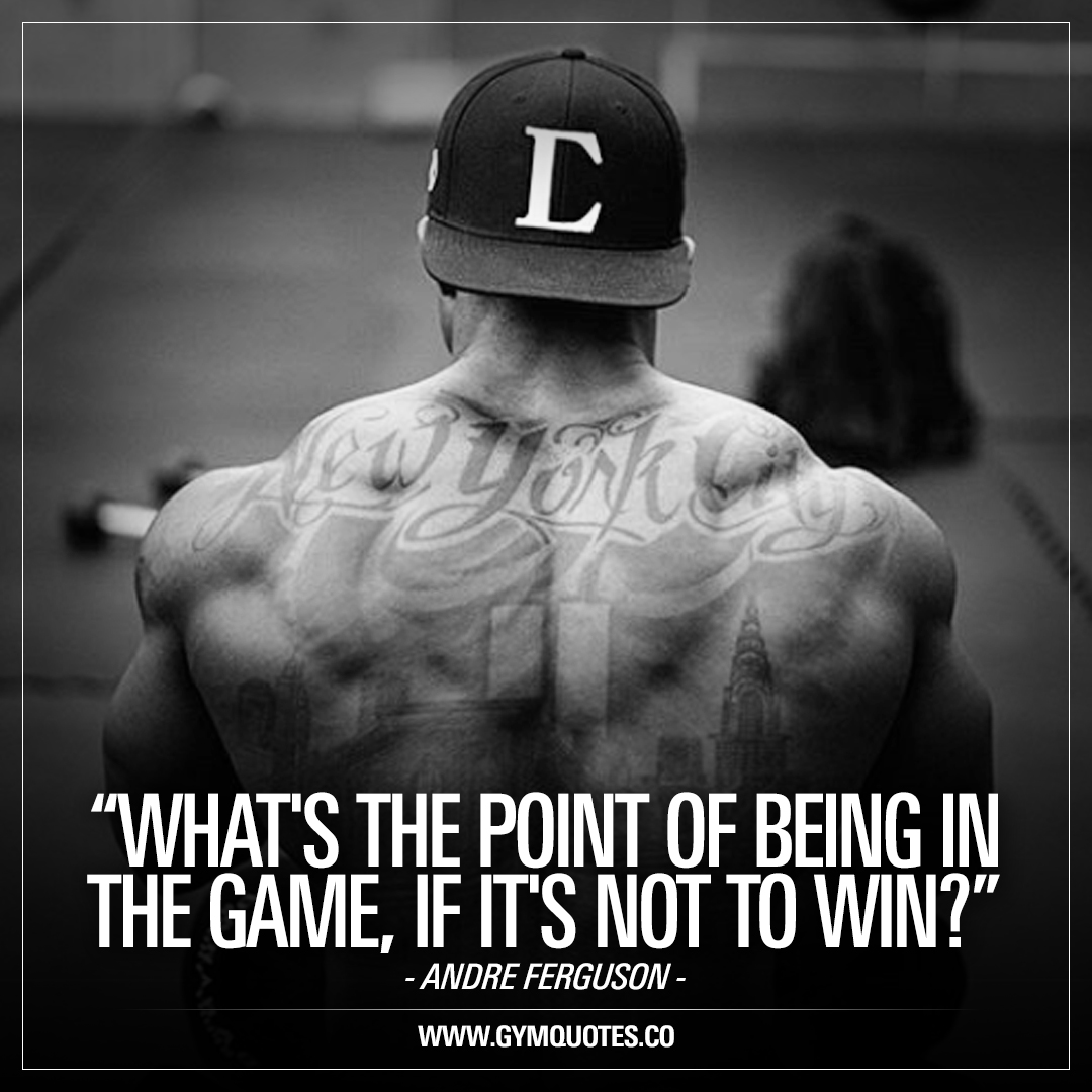 Whats the point of being in the game, if its not to win? Andre Ferguson