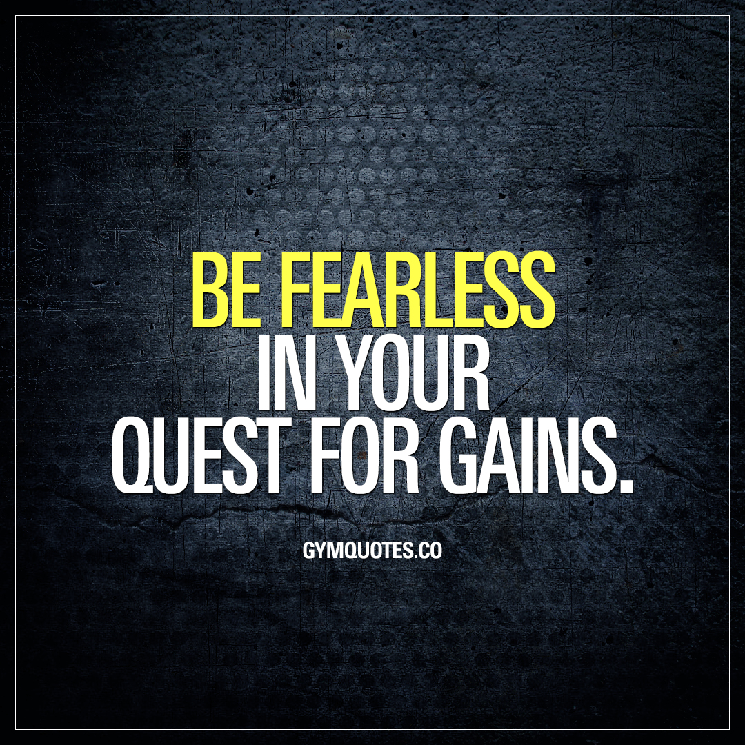 Be fearless in your quest for gains.