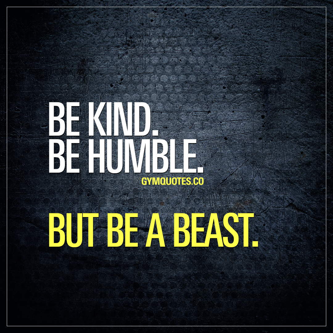 Be kind. Be humble. But be a beast.
