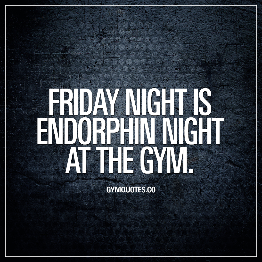 Friday night is endorphin night at the gym.