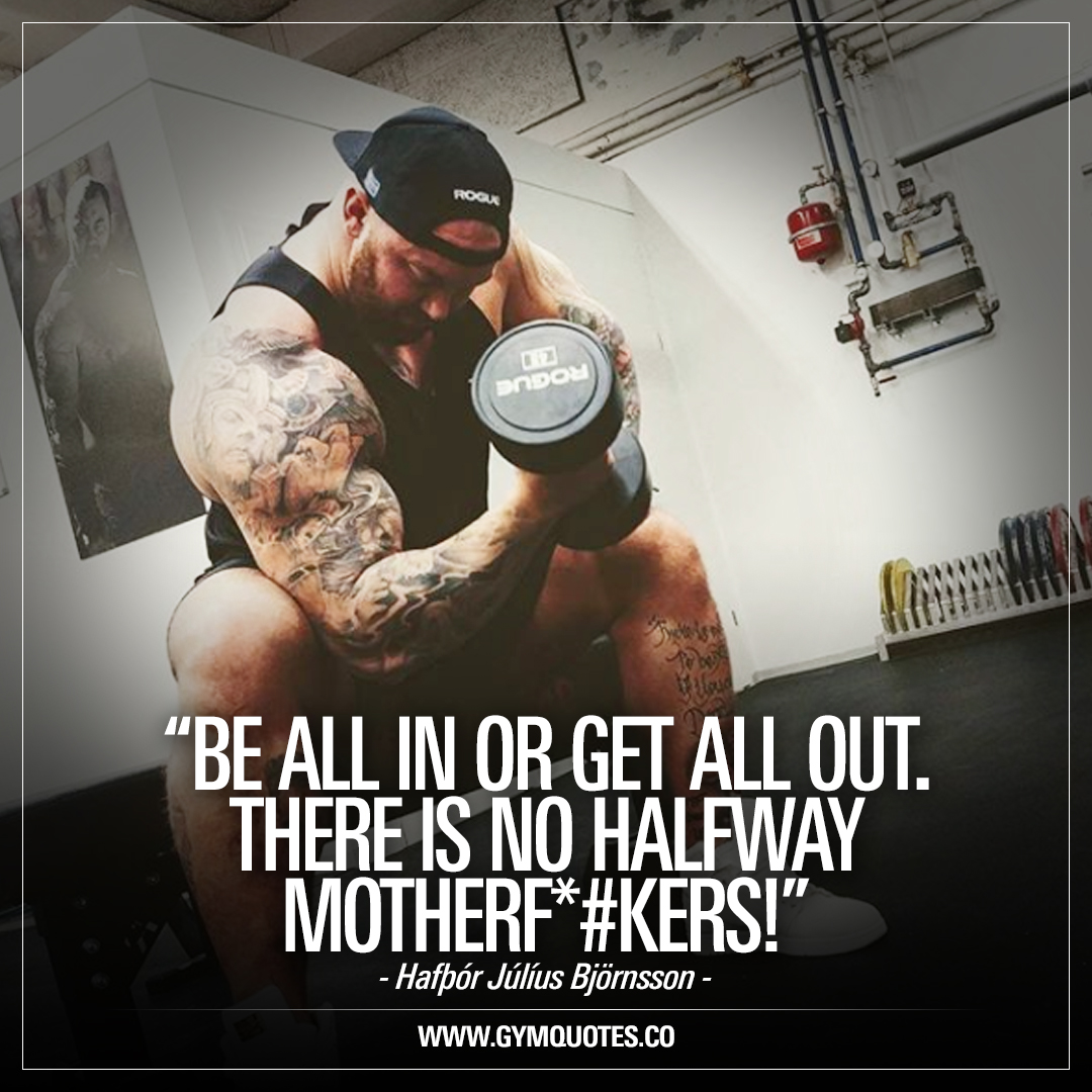 Be all in or get all out. There is no halfway motherf*#kers! – Hafþór Júlíus Björnsson.