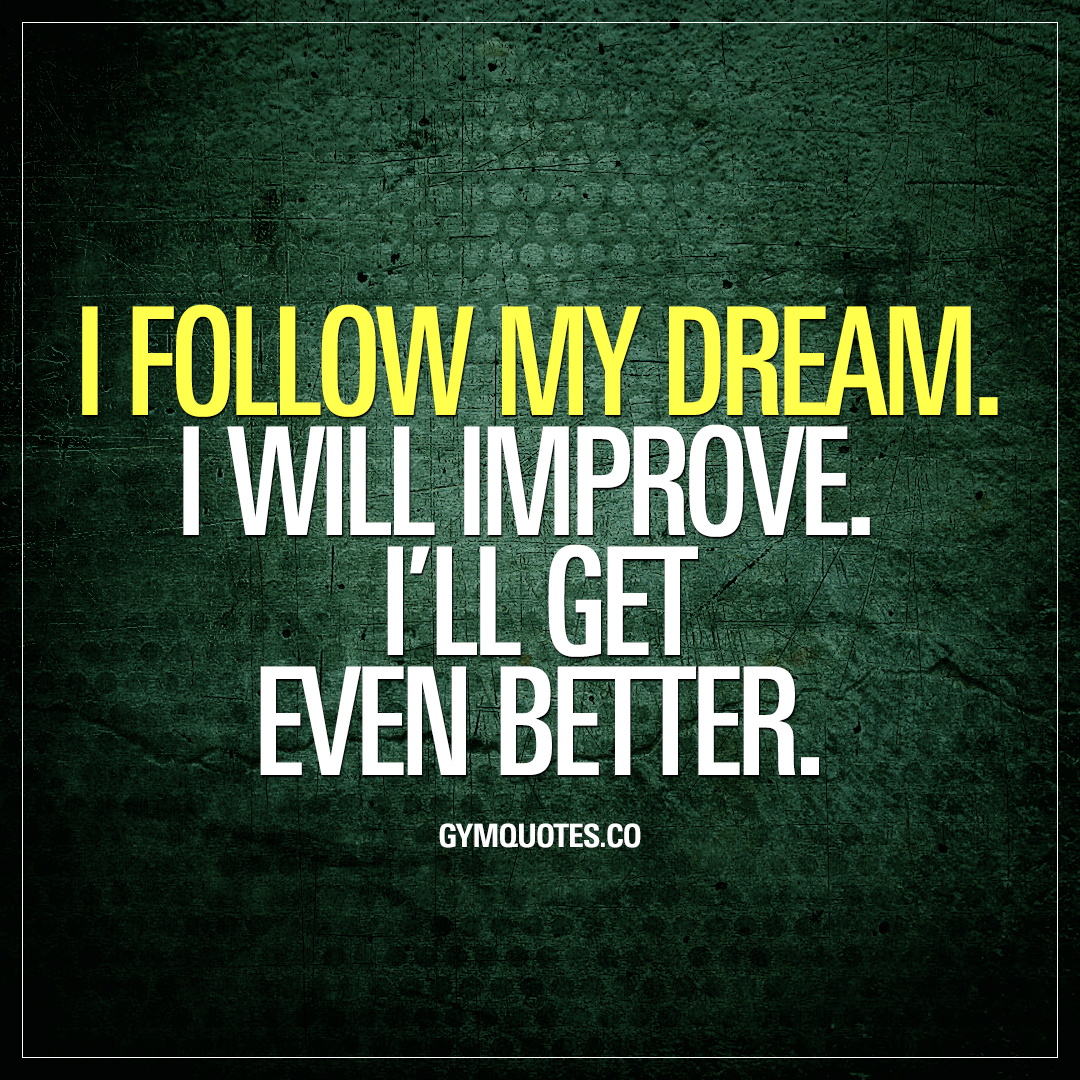 i follow my dream i will improve ill get even better