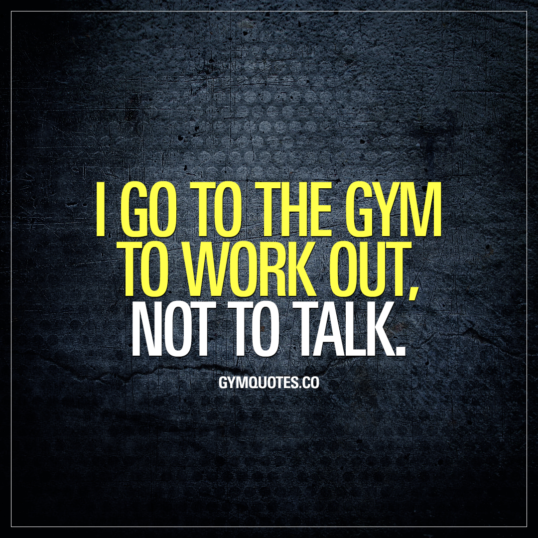 I go to the gym to work out, not to talk.