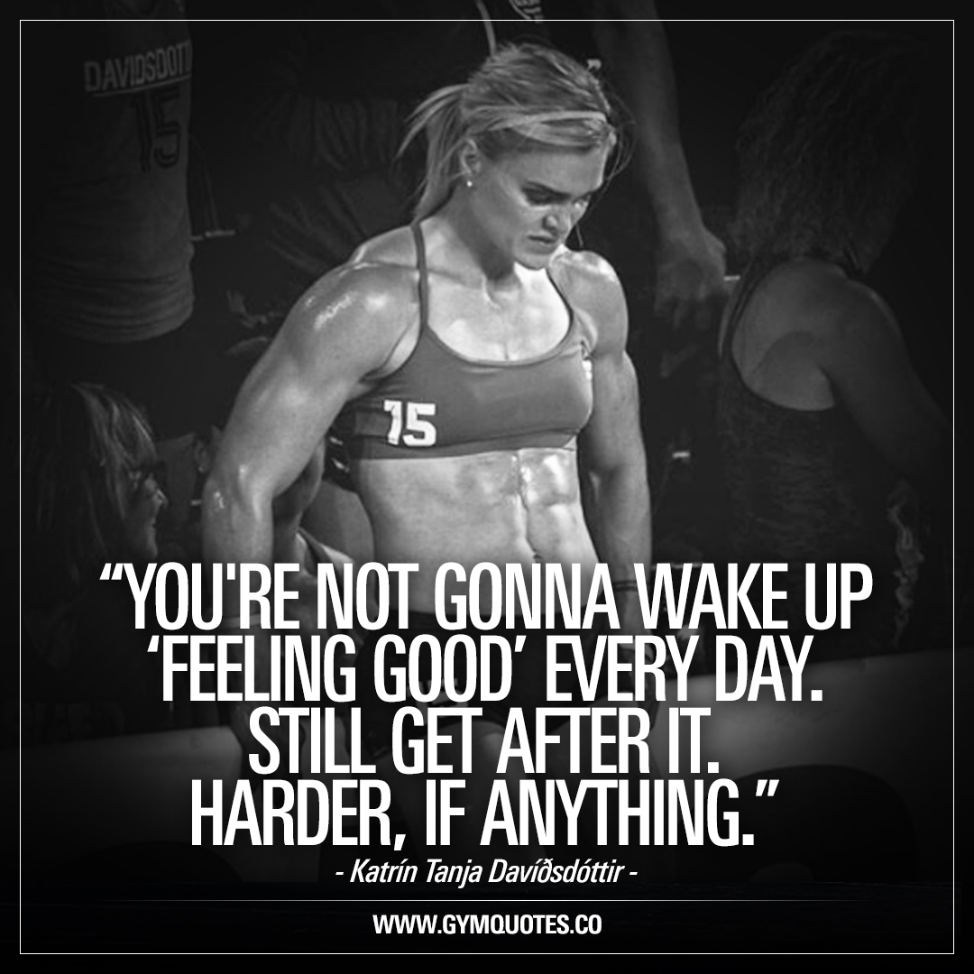 You're not gonna wake up 'feeling good' every day. Still get after it. Harder, if anything – Katrín Tanja Davíðsdóttir.