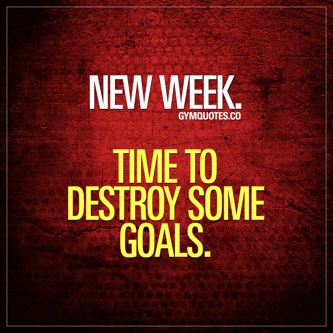 New week. Time to destroy some goals.
