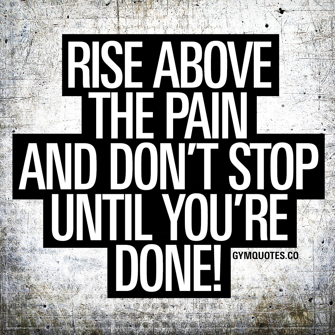 Rise above the pain and don't stop until you're DONE!