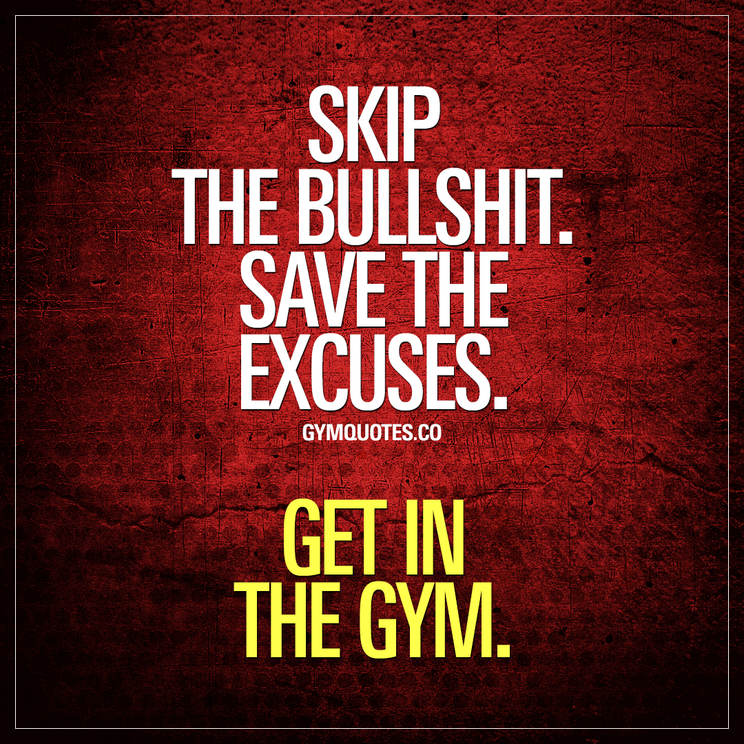 Skip the bullshit. Save the excuses. Get in the gym.