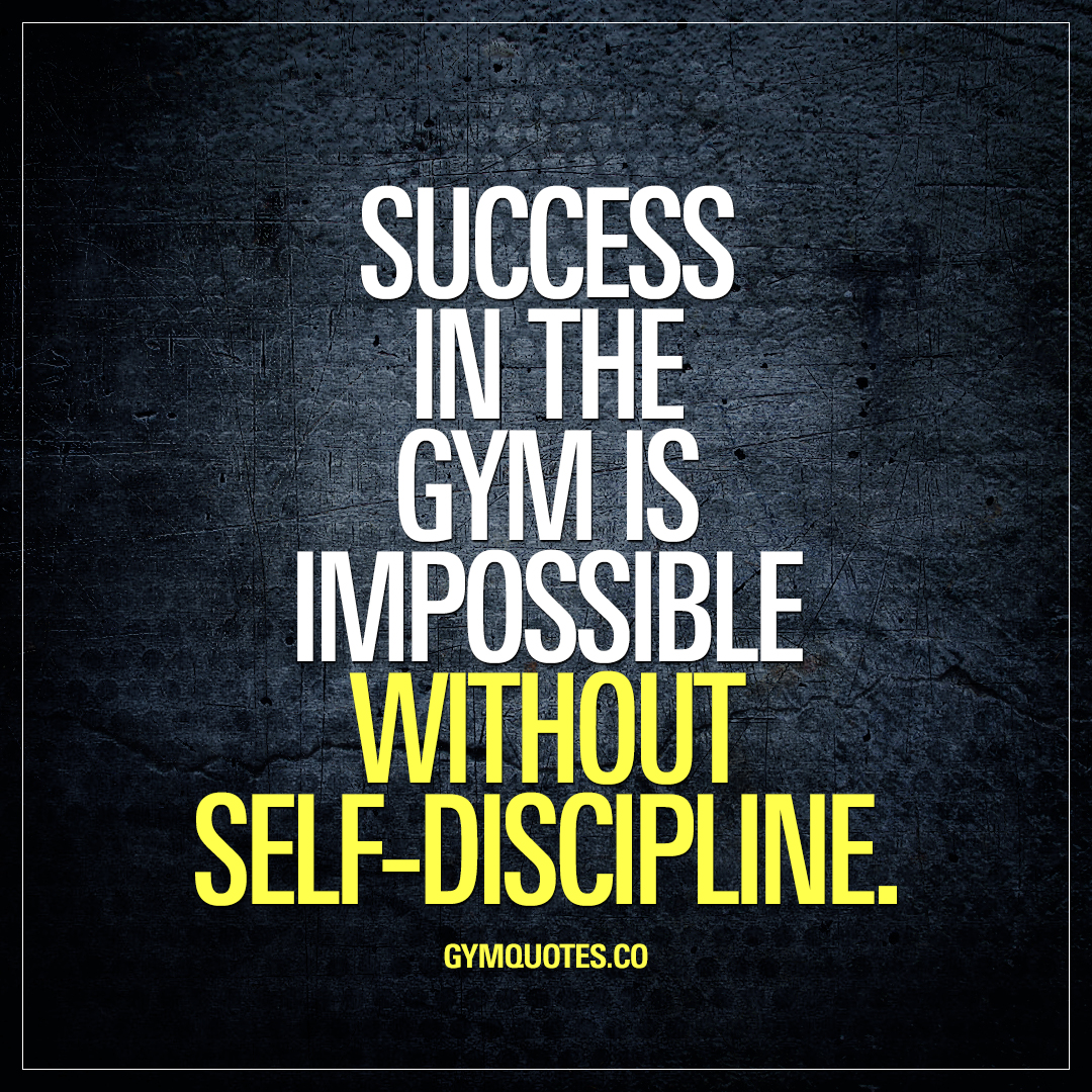 Success In The Gym Is Impossible Without Self Discipline.