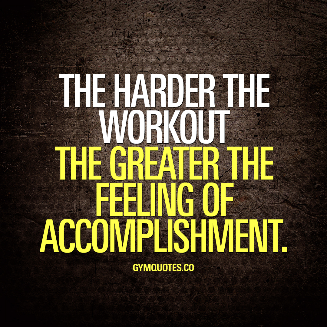 The harder the workout the greater the feeling of accomplishment.