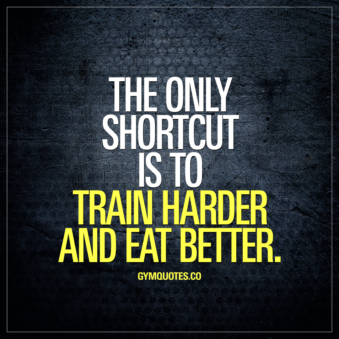 The only shortcut is to train harder and eat better.