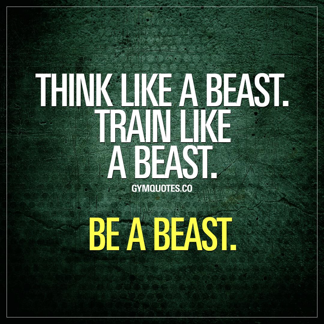Think like a beast. Train like a beast. Be a beast.