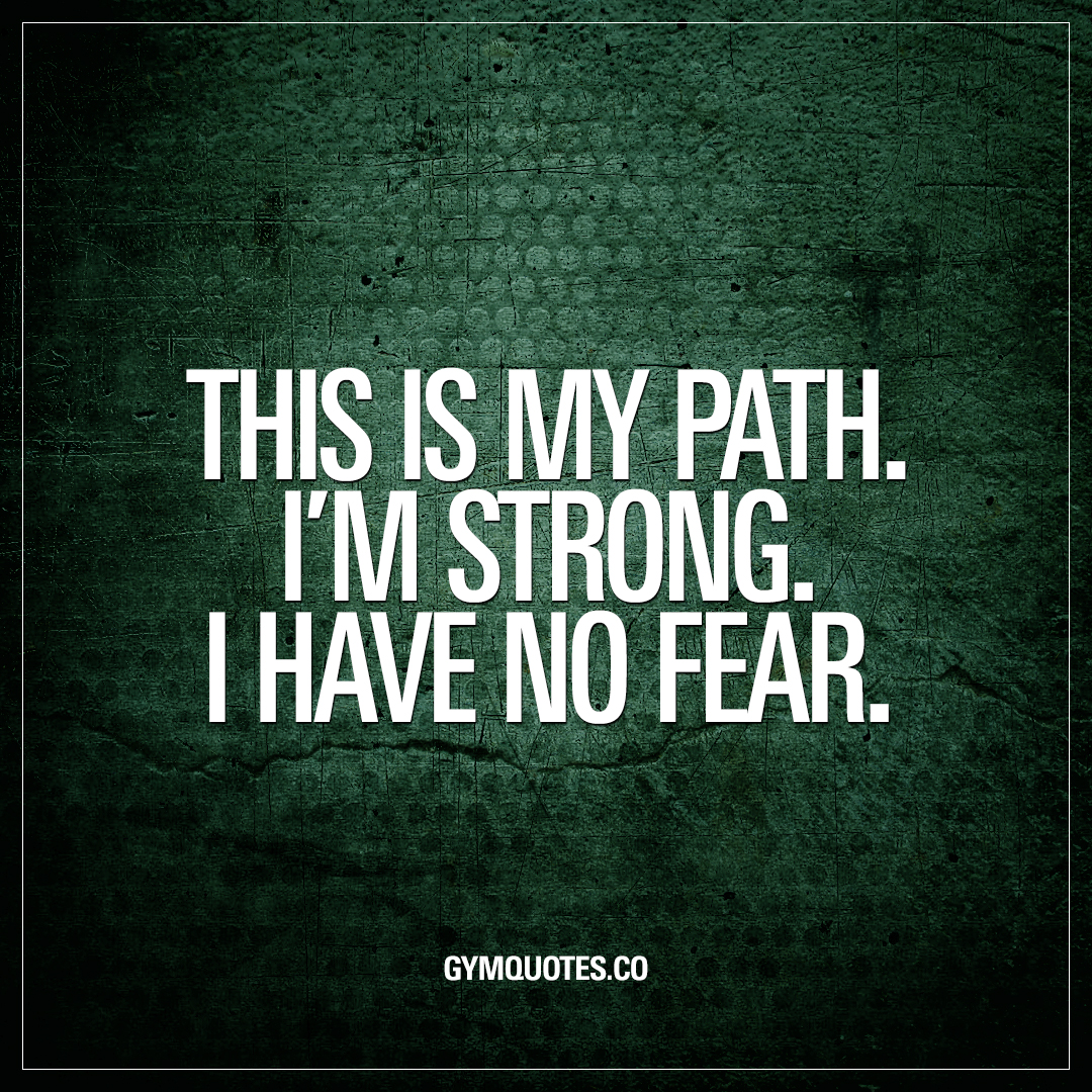 This is my path. I'm strong. I have no fear.