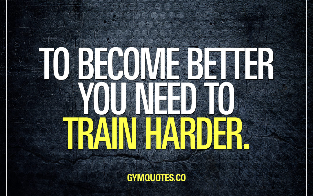 To become better you need to train harder.
