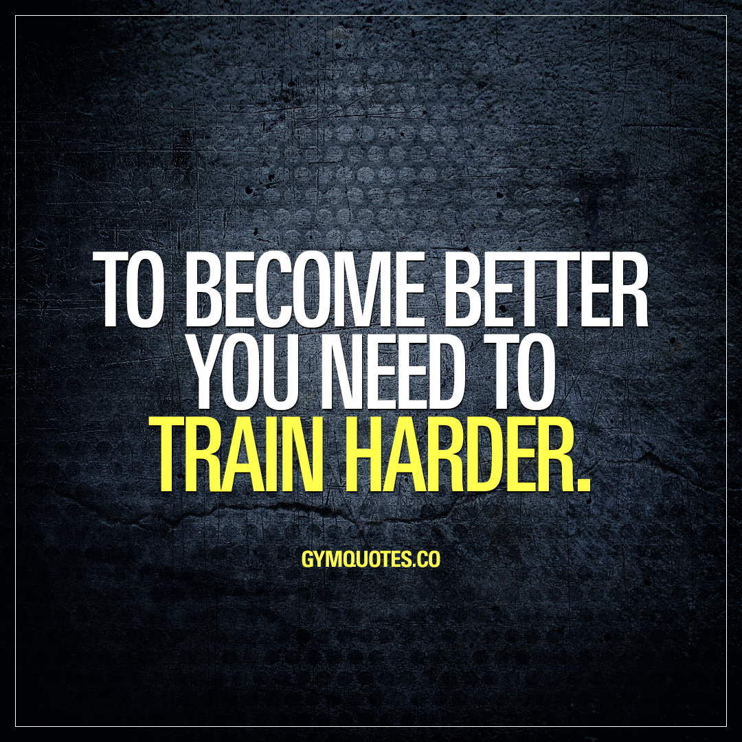 Train harder quotes: To become better you need to train harder.