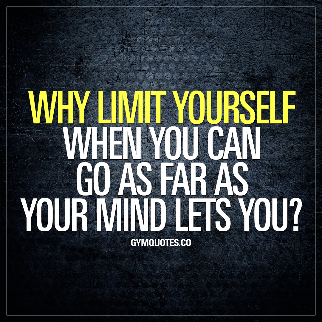 Why limit yourself when you can go as far as your mind lets you?