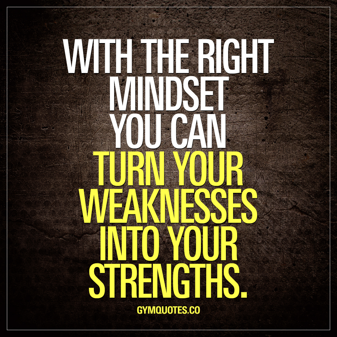 With the right mindset you can turn your weaknesses into your strengths.