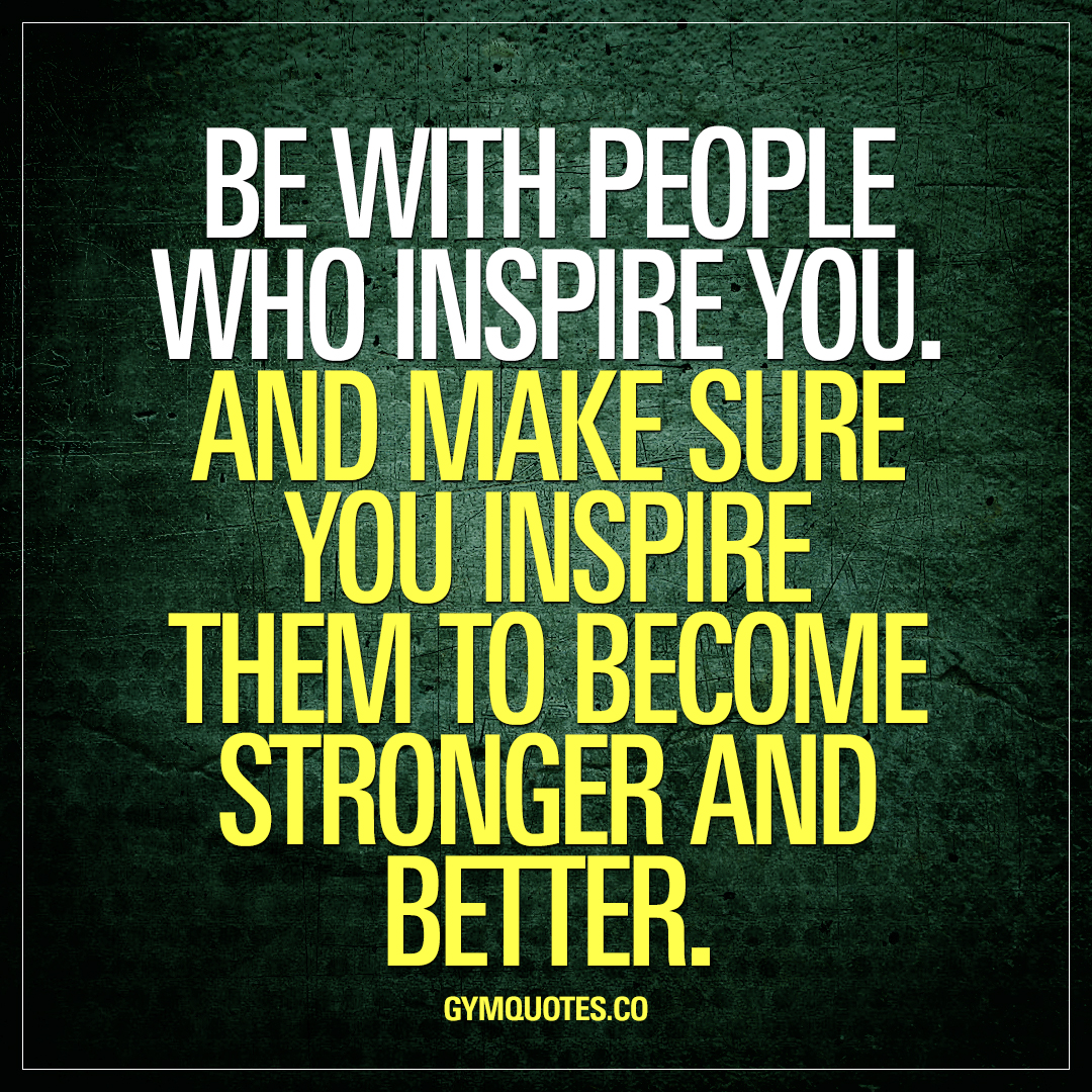 Be with people who inspire you. And make sure you inspire them to become stronger and better.