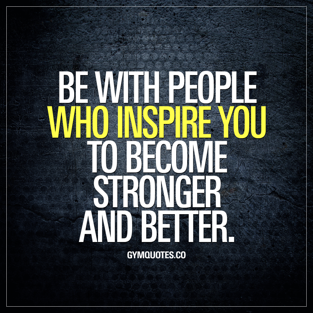 Be with people who inspire you to become stronger and better.