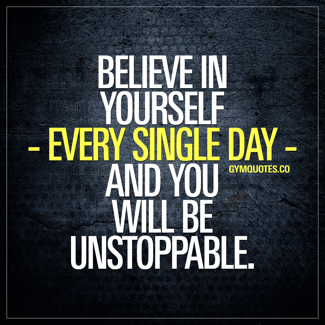 Believe in yourself – every single day – and you will be unstoppable.