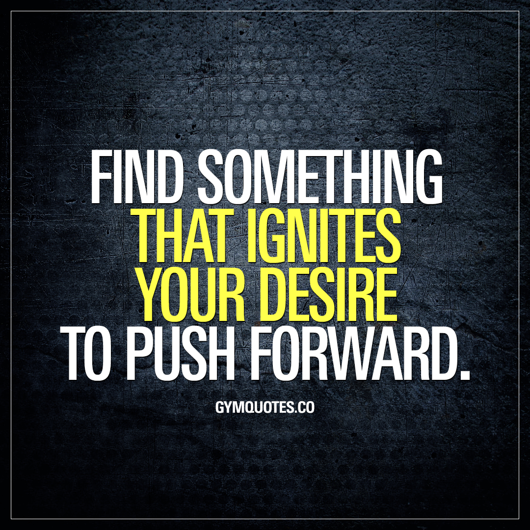 Find something that ignites your desire to push forward