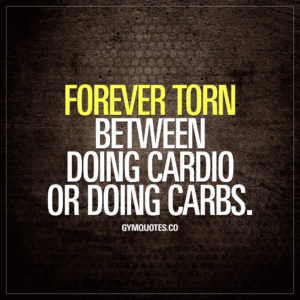 Funny gym quotes: Forever torn between doing cardio or doing carbs.
