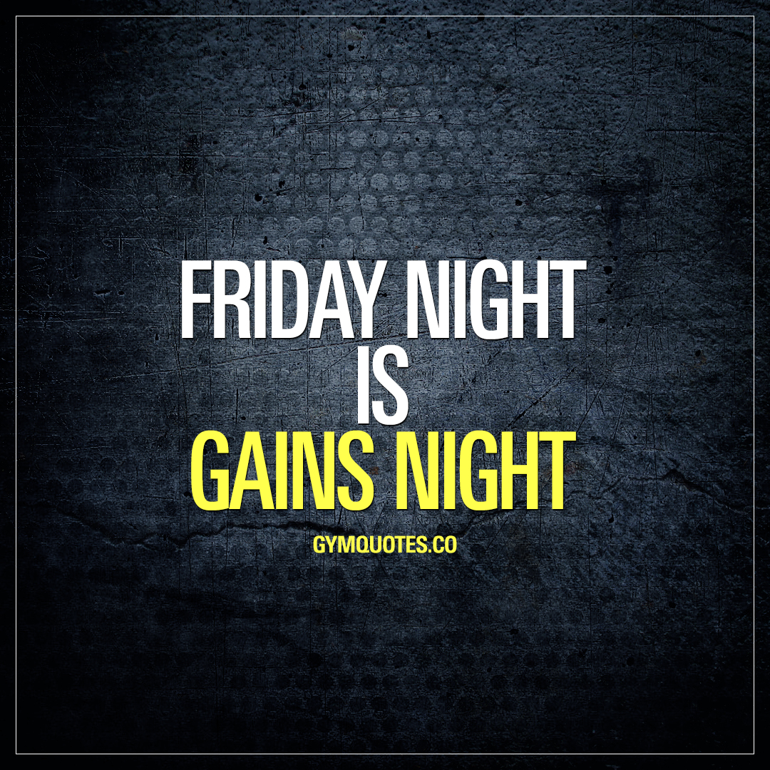 Friday night is gains night.