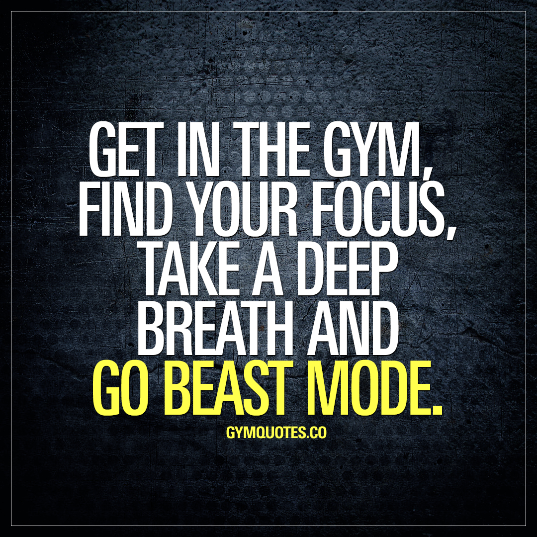 Get in the gym, find your focus, take a deep breath and go beast mode.