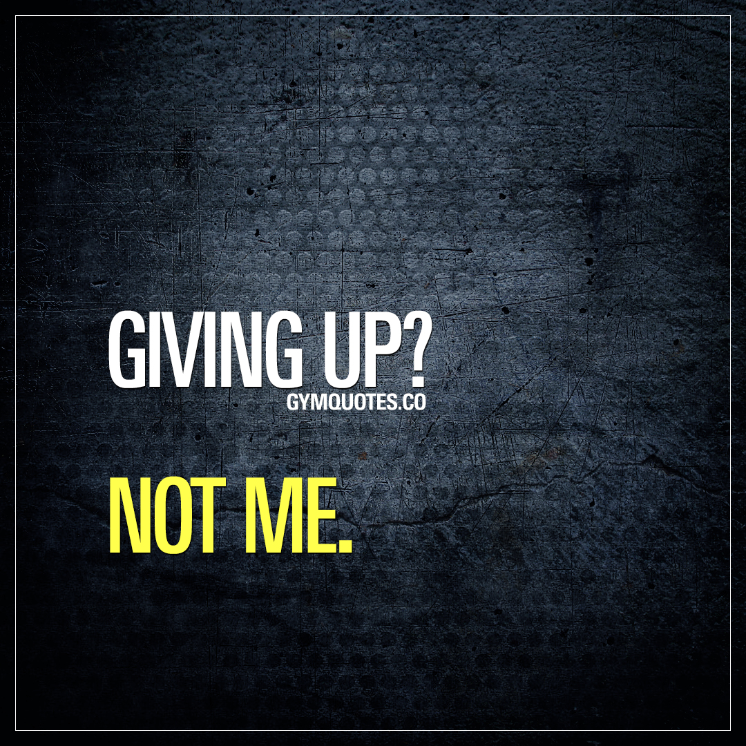Not giving up gym quote: Giving up? Not me.