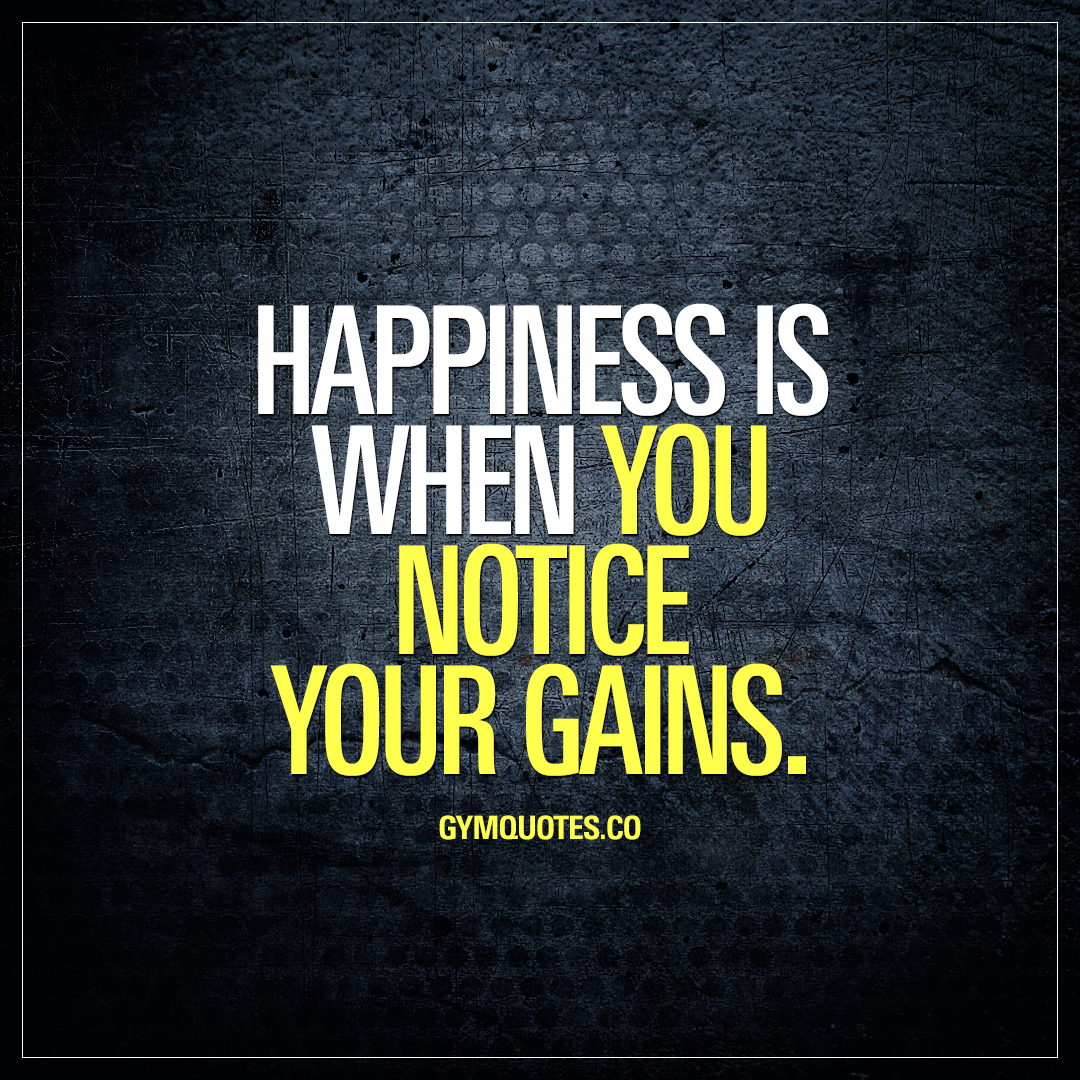Happiness is when you notice your gains.
