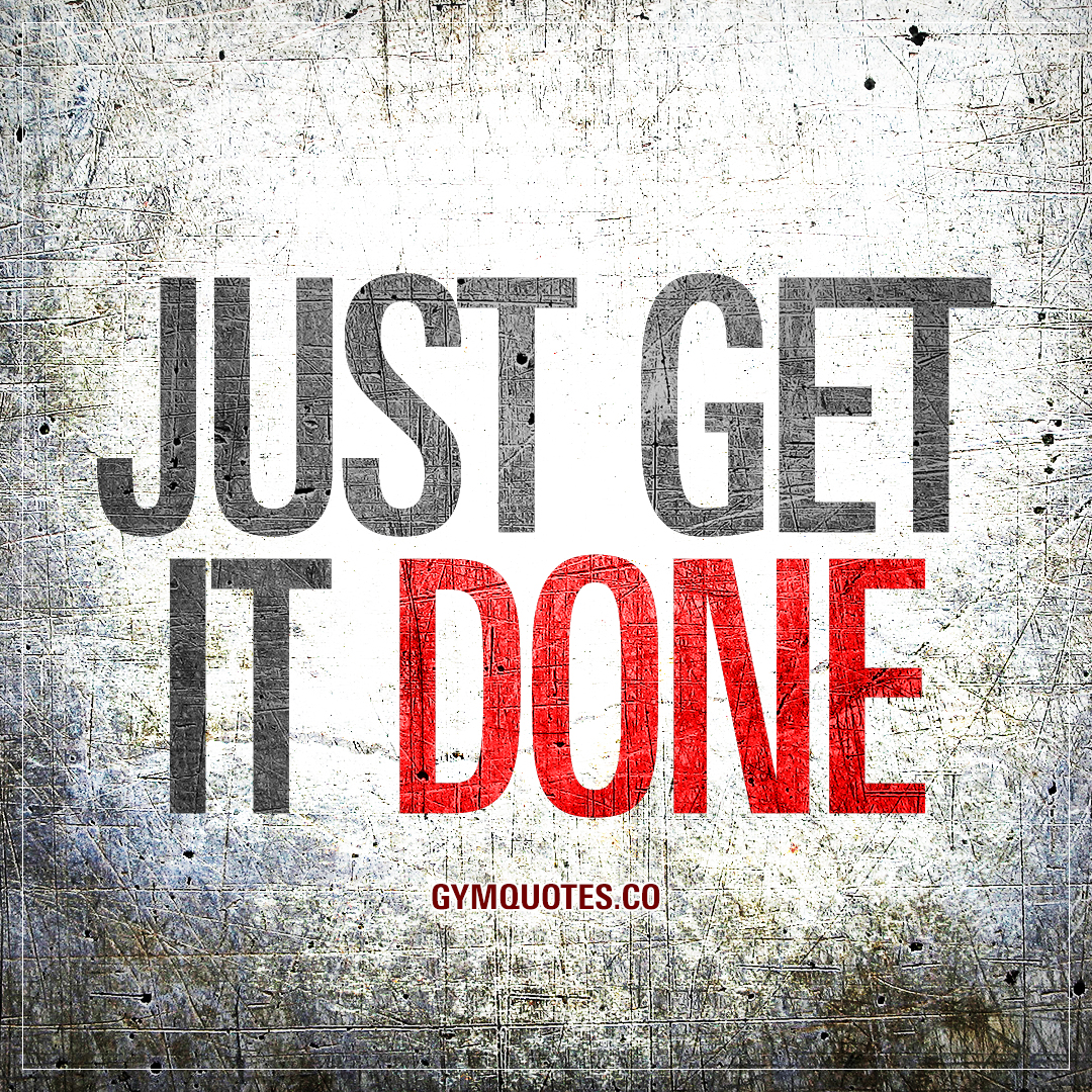 Just get it done.