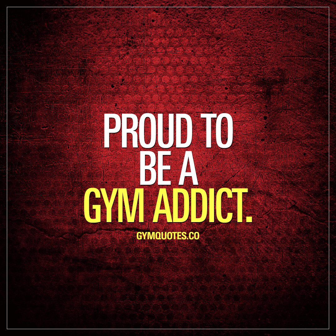 Proud to be a gym addict.