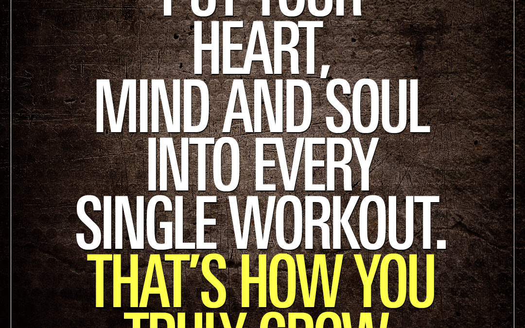 Put your heart, mind and soul into every single workout. That's how you truly grow.