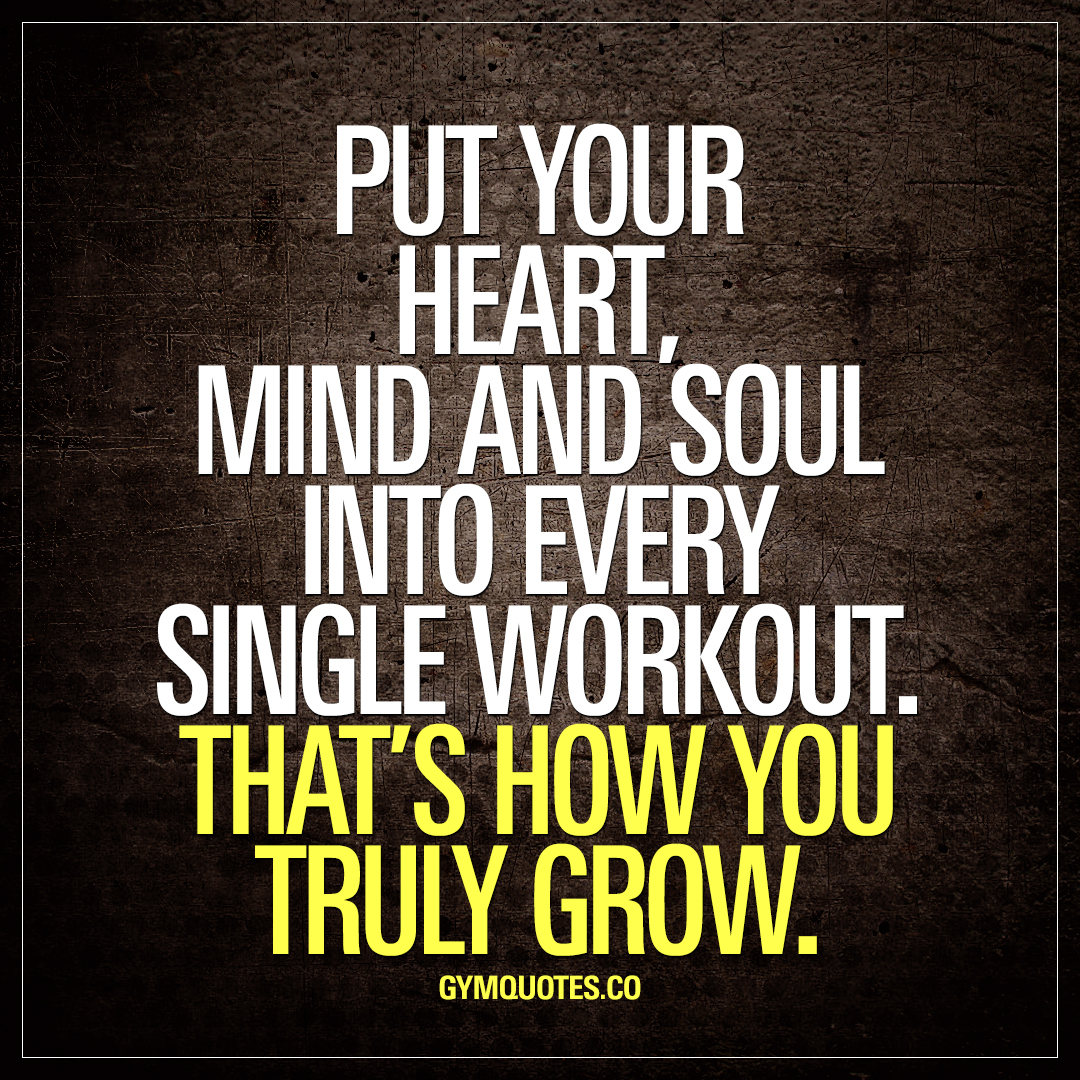 Put Your Heart Mind And Soul Into Every Single Workout That S How You Truly Grow