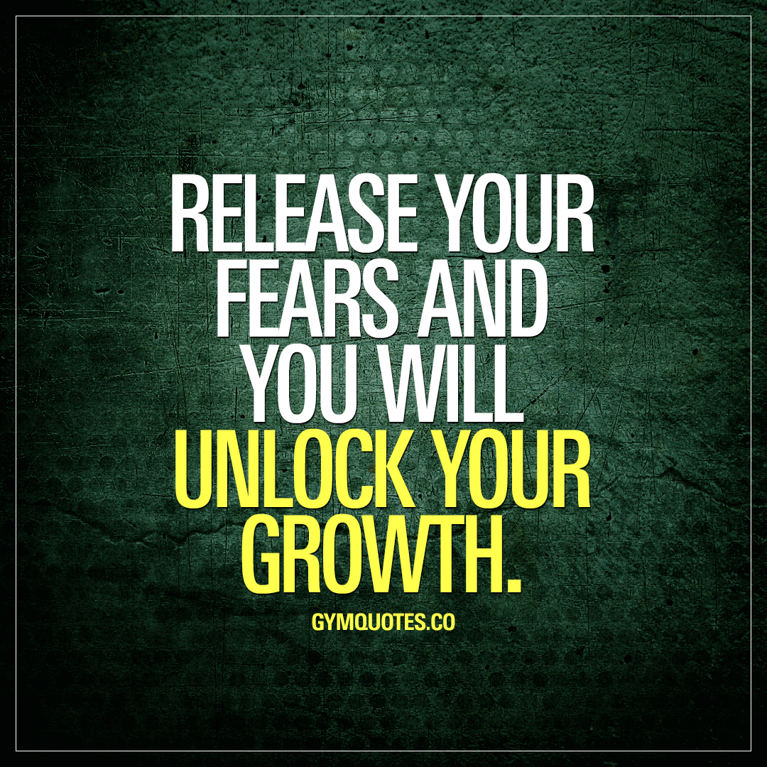 Release your fears and you will unlock your growth.