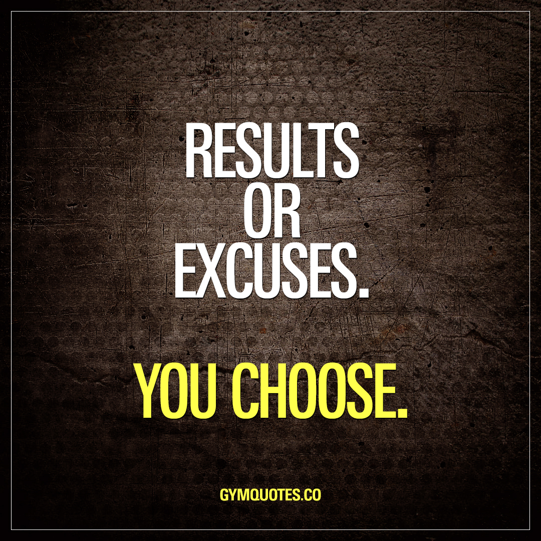 Results or excuses. You choose.