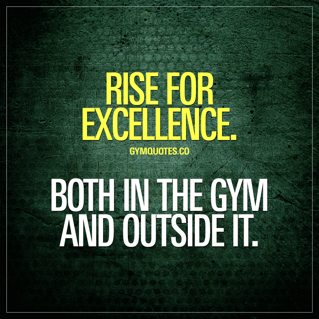 Rise for excellence. Both in the gym and outside it.