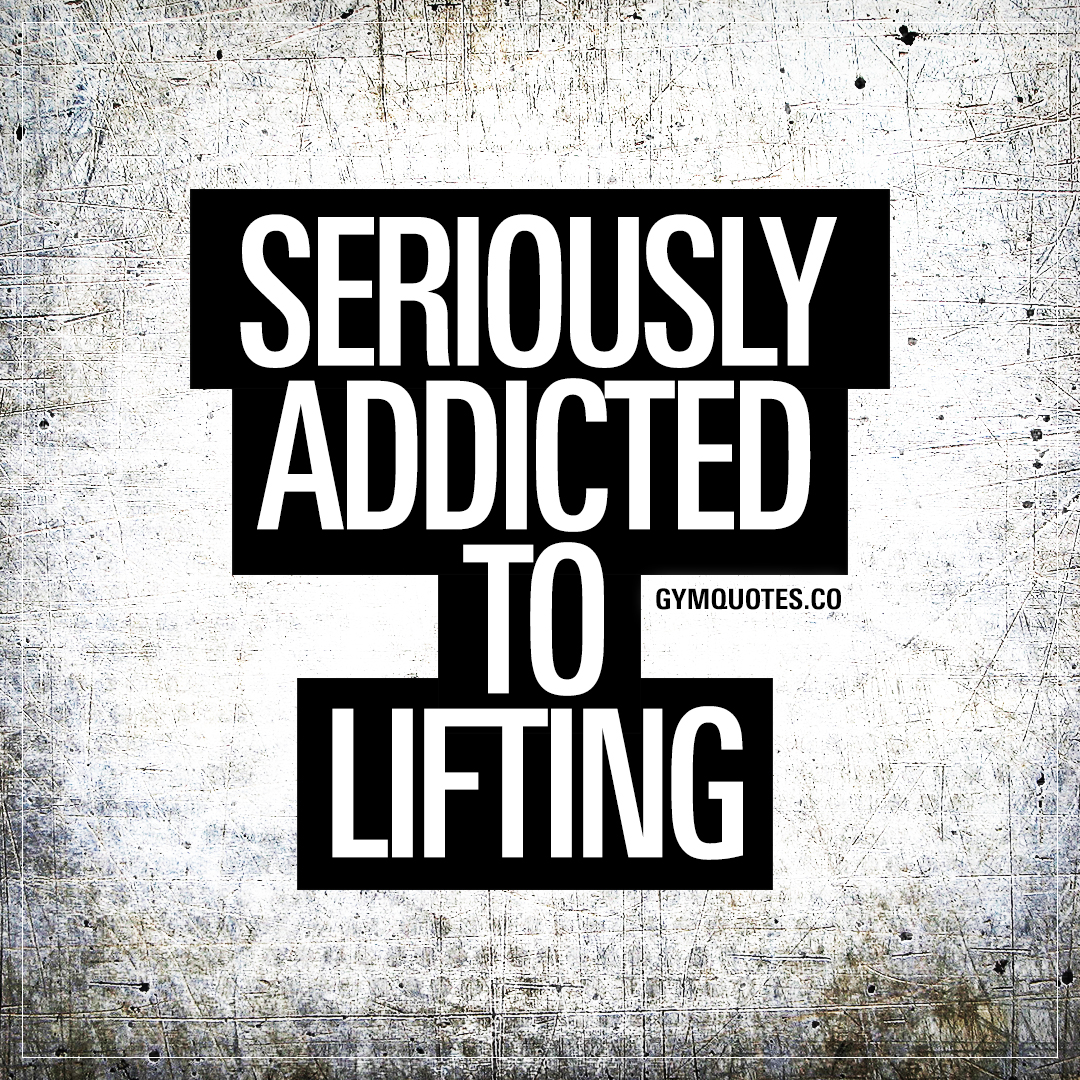Seriously addicted to lifting.